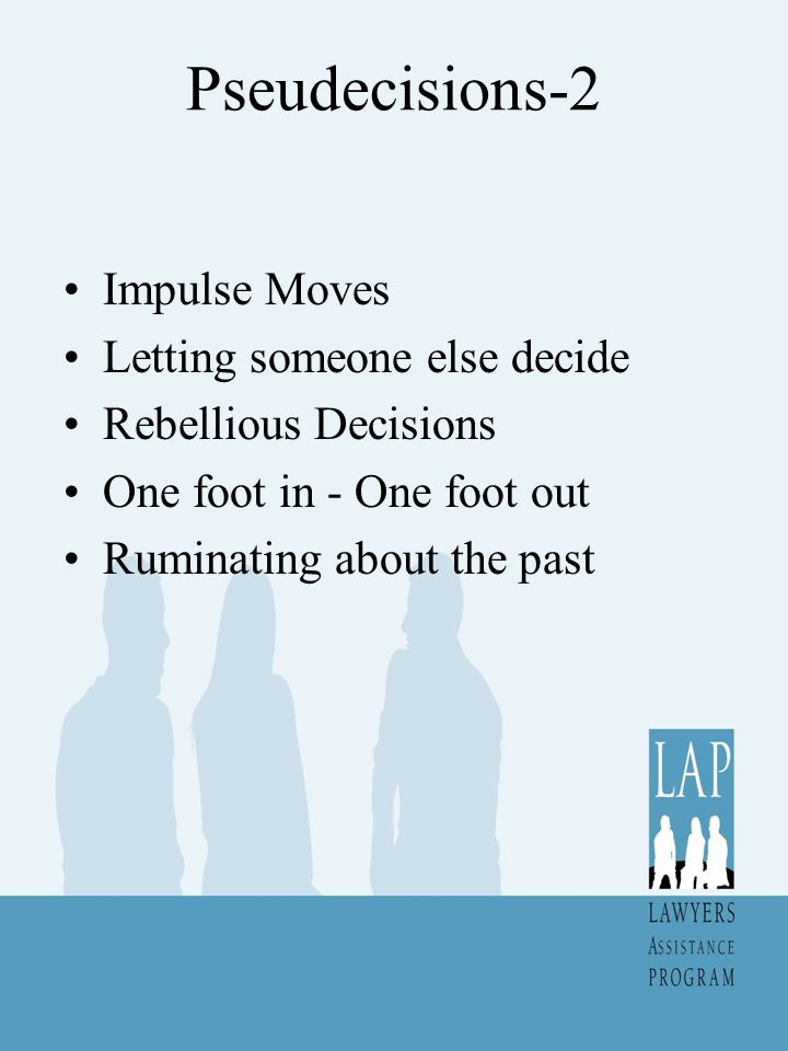 Pseudecisions-2 Impulse Moves Letting someone else decide Rebellious Decisions One foot in - One foot out Ruminating about the past