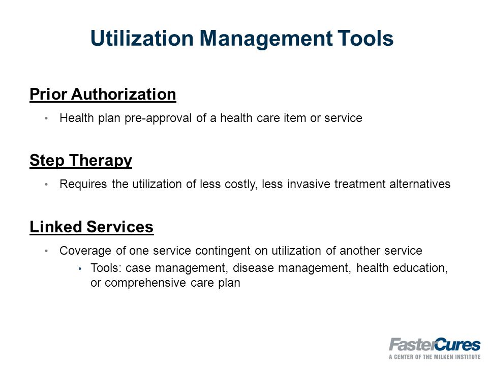 Utilization Management Tools Prior Authorization Health plan pre-­approval of a health care item or service Step Therapy Requires the utilization of less costly, less invasive treatment alternatives Linked Services Coverage of one service contingent on utilization of another service Tools: case management, disease management, health education, or comprehensive care plan