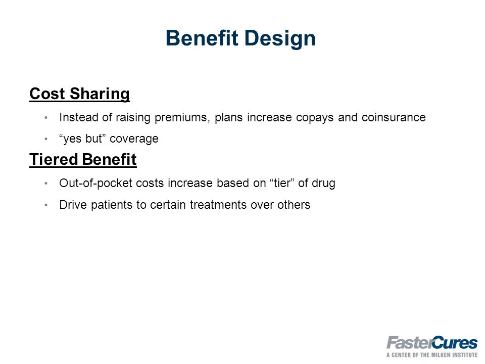 Benefit Design Cost Sharing Instead of raising premiums, plans increase copays and coinsurance yes but coverage Tiered Benefit Out-of-pocket costs increase based on tier of drug Drive patients to certain treatments over others