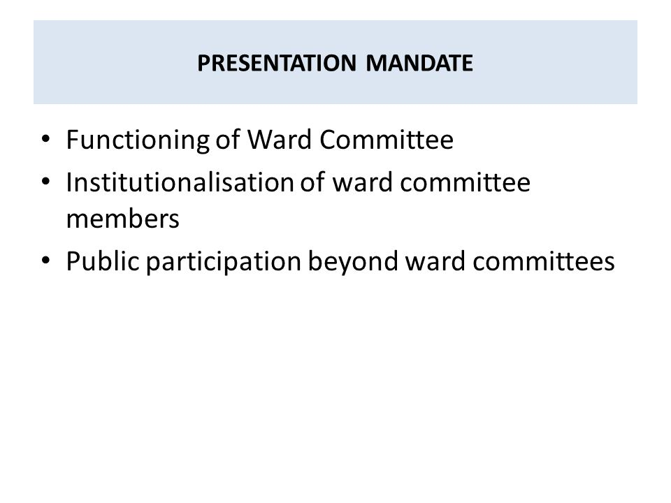 PRESENTATION MANDATE Functioning of Ward Committee Institutionalisation of ward committee members Public participation beyond ward committees