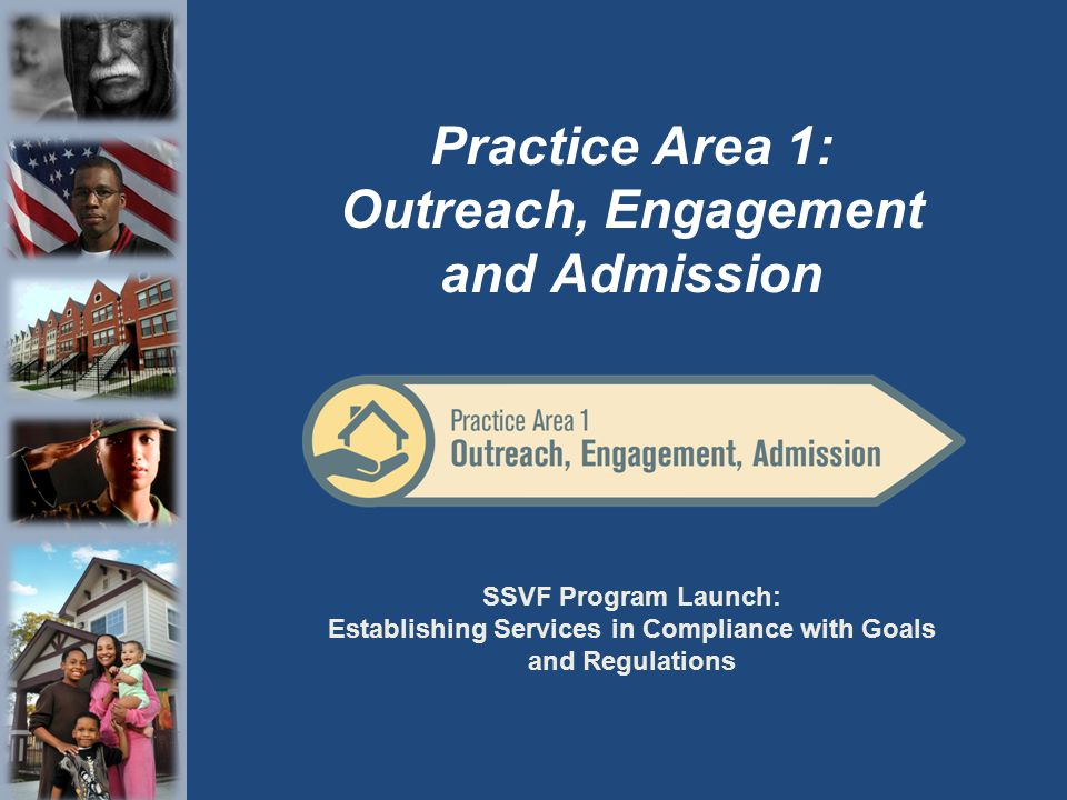 SSVF Program Launch: Establishing Services in Compliance with Goals and Regulations Practice Area 1: Outreach, Engagement and Admission