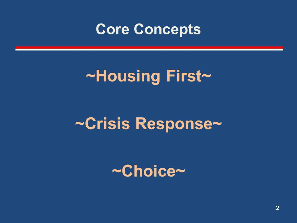 Core Concepts ~Housing First~ ~Crisis Response~ ~Choice~ 2