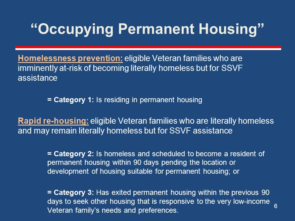 Occupying Permanent Housing Homelessness prevention: eligible Veteran families who are imminently at-risk of becoming literally homeless but for SSVF assistance = Category 1: Is residing in permanent housing Rapid re-housing: eligible Veteran families who are literally homeless and may remain literally homeless but for SSVF assistance = Category 2: Is homeless and scheduled to become a resident of permanent housing within 90 days pending the location or development of housing suitable for permanent housing; or = Category 3: Has exited permanent housing within the previous 90 days to seek other housing that is responsive to the very low-income Veteran family's needs and preferences.