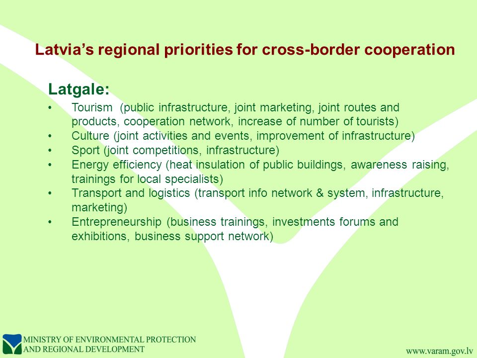Latvia's regional priorities for cross-border cooperation Latgale: Tourism (public infrastructure, joint marketing, joint routes and products, cooperation network, increase of number of tourists) Culture (joint activities and events, improvement of infrastructure) Sport (joint competitions, infrastructure) Energy efficiency (heat insulation of public buildings, awareness raising, trainings for local specialists) Transport and logistics (transport info network & system, infrastructure, marketing) Entrepreneurship (business trainings, investments forums and exhibitions, business support network)