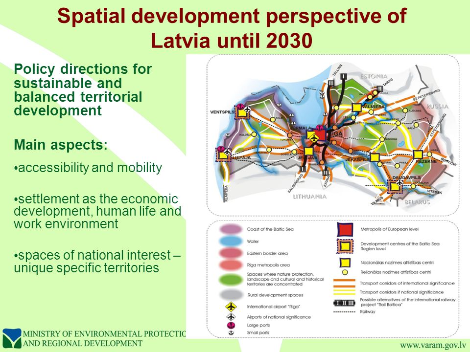 Spatial development perspective of Latvia until 2030 Policy directions for sustainable and balanced territorial development Main aspects: accessibility and mobility settlement as the economic development, human life and work environment spaces of national interest – unique specific territories