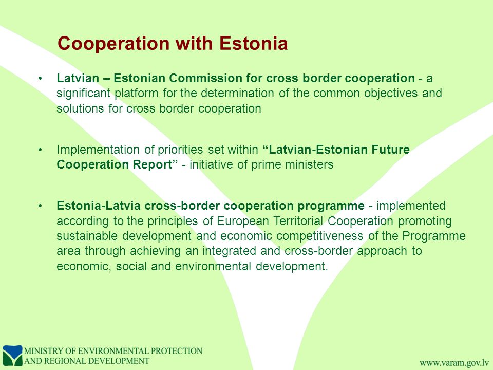 Cooperation with Estonia Latvian – Estonian Commission for cross border cooperation - a significant platform for the determination of the common objectives and solutions for cross border cooperation Implementation of priorities set within Latvian-Estonian Future Cooperation Report - initiative of prime ministers Estonia-Latvia cross-border cooperation programme - implemented according to the principles of European Territorial Cooperation promoting sustainable development and economic competitiveness of the Programme area through achieving an integrated and cross-border approach to economic, social and environmental development.