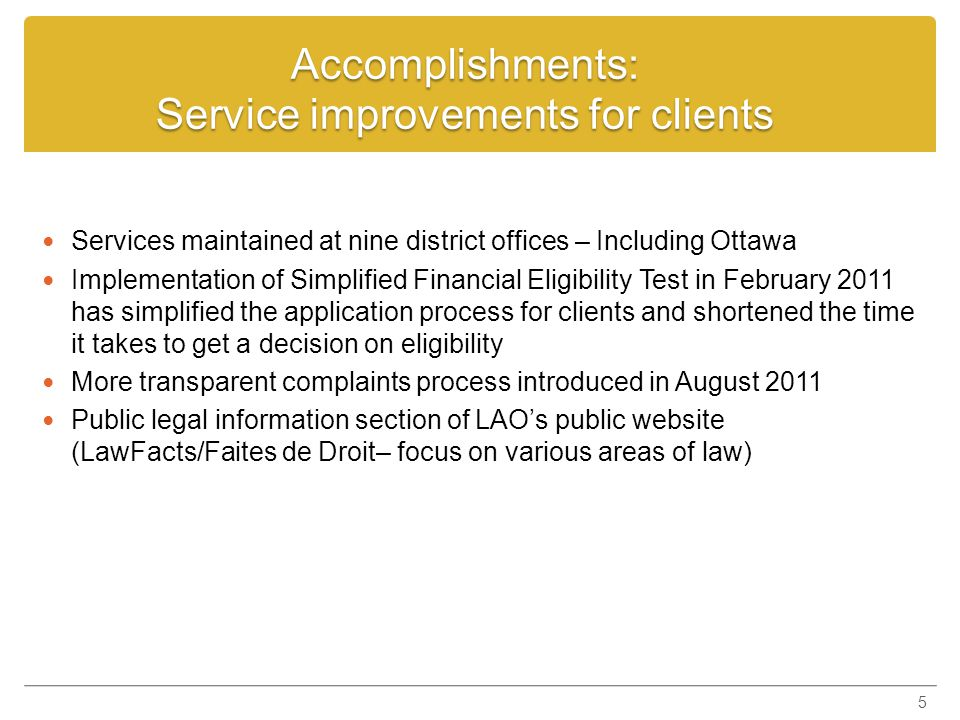 Accomplishments: Improvements for service providers Tariff increases: tariff will increase an additional 22 per cent in next four years (between 1995/96 and 2015/16, the tariff will increase 63 per cent) Funding rates for experts increased by $1 million per year, beginning April 1, 2011 Complex Case Rate for criminal cases introduced: CCR tariff rate is $129.81 per hour (will increase to $161.05 by 2015) Reduced processing times for lawyer payments and other services to lawyers.