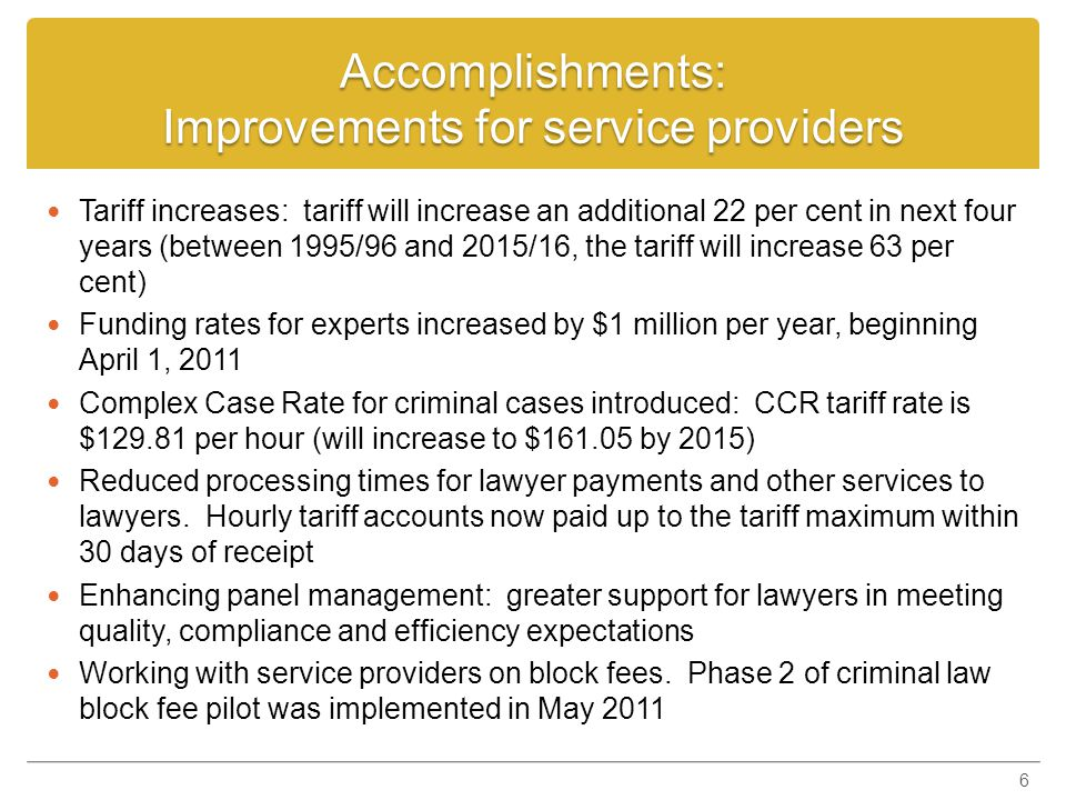 Accomplishments: Strengthening capability & value for taxpayers Reduced deficit from projected $29 million to $8 million Focus on reduction of expenditures in administration Cost of a legal aid application has been reduced by 26 per cent (from $173 to $129) Regional model comprised of nine districts has replaced 51 area offices.