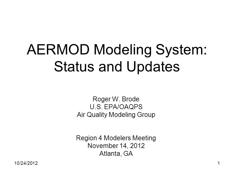 AERMOD Modeling System: Status and Updates Roger W. Brode U.S. EPA/OAQPS Air Quality Modeling Group Region 4 Modelers Meeting November 14, 2012 Atlant