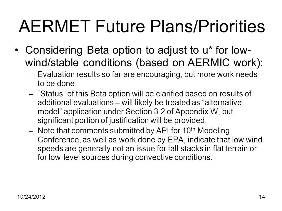 Considering Beta option to adjust to u* for low- wind/stable conditions (based on AERMIC work): –Evaluation results so far are encouraging, but more w