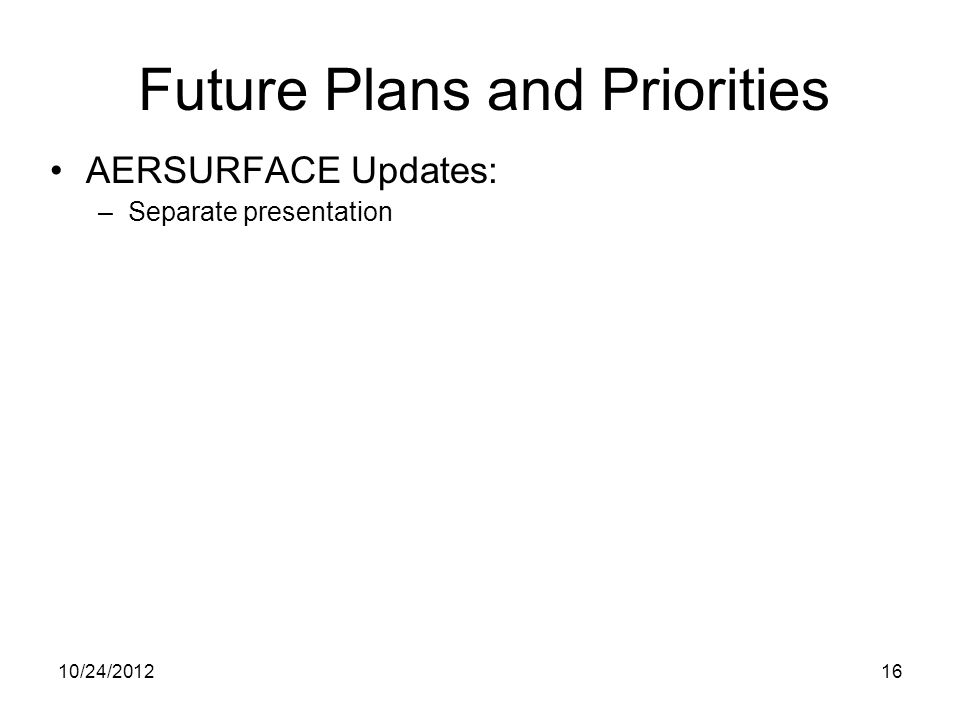AERSURFACE Updates: –Separate presentation Future Plans and Priorities 10/24/201216