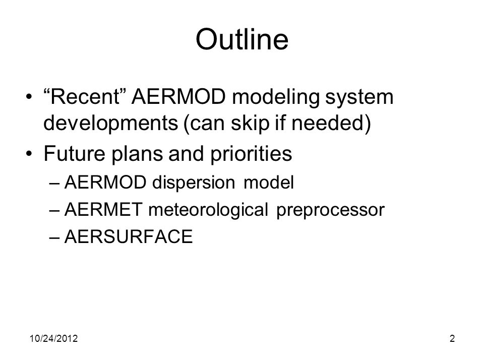 Major update to AERMOD model dated 11059 (MCB#4): –Version 11059 (02/28/2011) included: Important bug fixes related to PVMRM option for NO2 conversion, numerous enhancements to more fully support form of the 1-hr NO 2 and SO 2 NAAQS and 24-hr PM2.5 NAAQS, enhancements to allow inclusion of background concentrations in cumulative modeled concentrations Miscellaneous change to no longer ignore potential building downwash effects for stack heights that equal or exceed EPA formula height –Determination of whether building downwash effects apply is now based on the criterion implemented within the PRIME downwash algorithm; –This modification is the subject of a pending Clarification Memorandum AERMOD Developments 10/24/20123