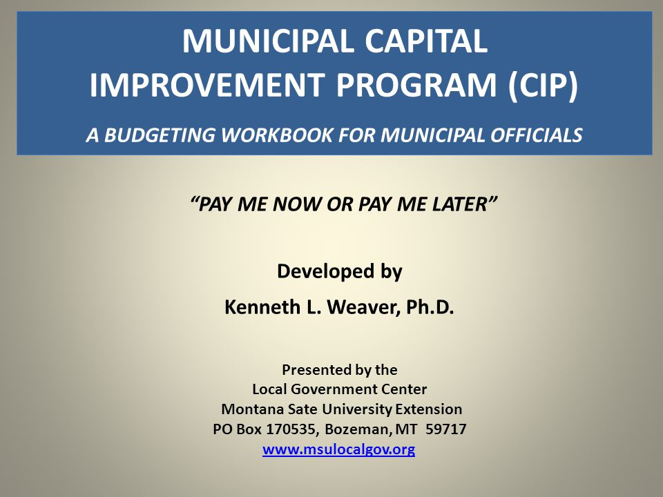 """PAY ME NOW OR PAY ME LATER"" Developed by Kenneth L. Weaver, Ph.D. Presented by the Local Government Center Montana Sate University Extension PO Box 1"