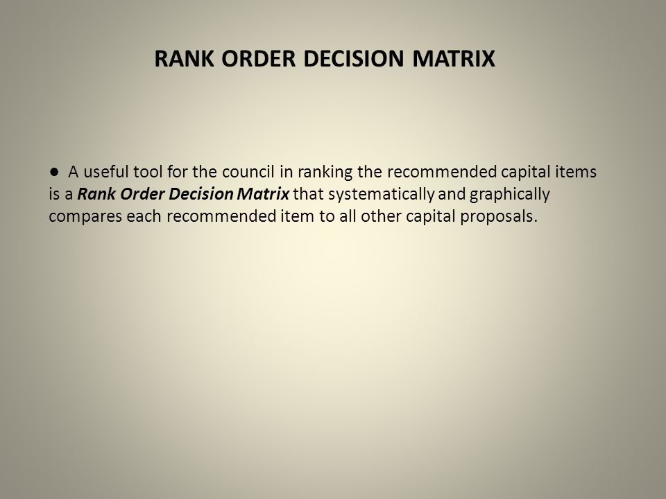 RANK ORDER DECISION MATRIX ● A useful tool for the council in ranking the recommended capital items is a Rank Order Decision Matrix that systematically and graphically compares each recommended item to all other capital proposals.
