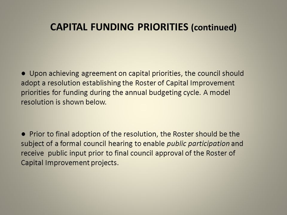 CAPITAL FUNDING PRIORITIES (continued) ● Upon achieving agreement on capital priorities, the council should adopt a resolution establishing the Roster of Capital Improvement priorities for funding during the annual budgeting cycle.