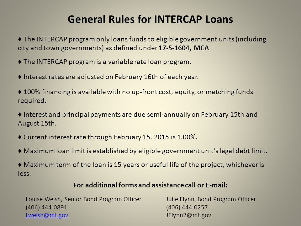 General Rules for INTERCAP Loans ♦ The INTERCAP program only loans funds to eligible government units (including city and town governments) as defined under 17-5-1604, MCA ♦ Interest rates are adjusted on February 16th of each year.