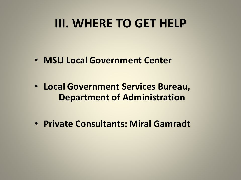 III. WHERE TO GET HELP MSU Local Government Center Local Government Services Bureau, Department of Administration Private Consultants: Miral Gamradt