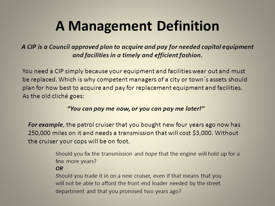 A Management Definition A CIP is a Council approved plan to acquire and pay for needed capital equipment and facilities in a timely and efficient fash