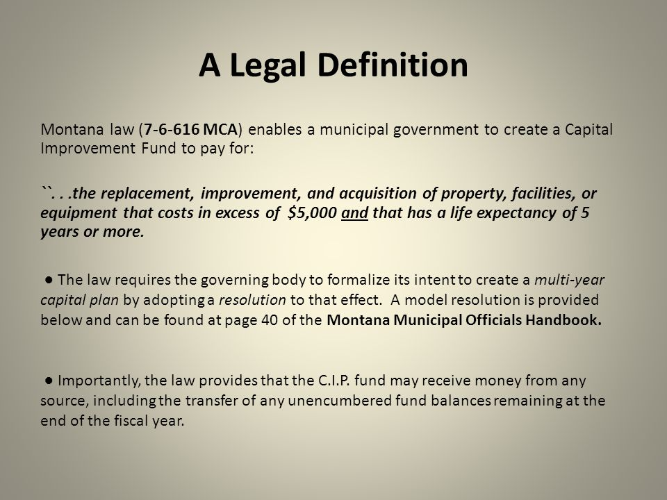 A Legal Definition Montana law (7-6-616 MCA) enables a municipal government to create a Capital Improvement Fund to pay for: ``...the replacement, imp