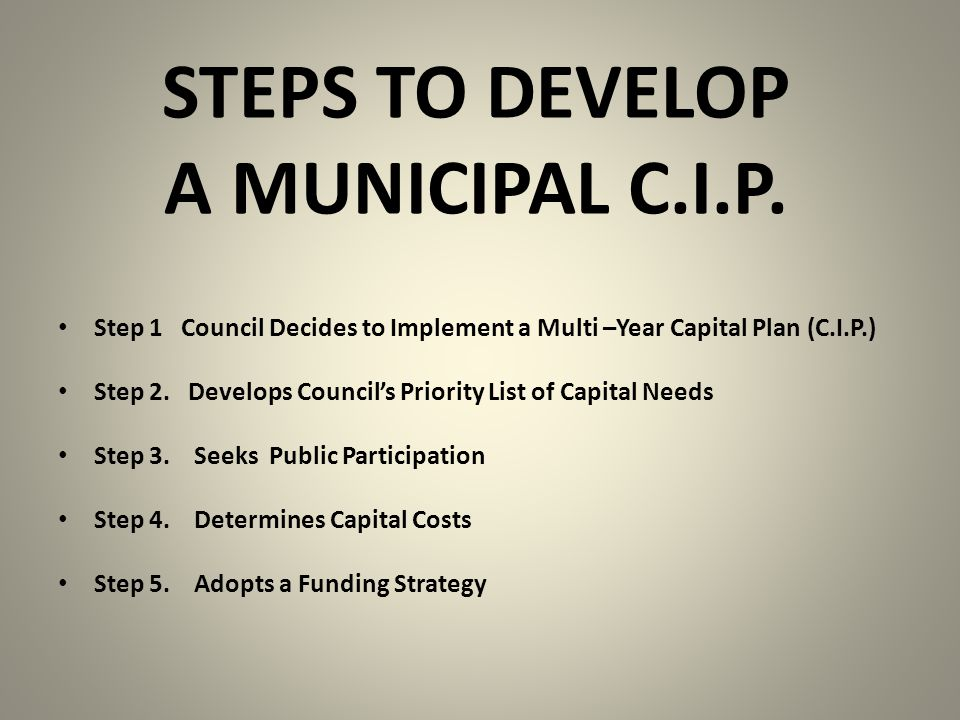 STEPS TO DEVELOP A MUNICIPAL C.I.P. Step 1 Council Decides to Implement a Multi –Year Capital Plan (C.I.P.) Step 2. Develops Council's Priority List o