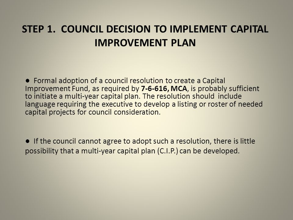 STEP 1. COUNCIL DECISION TO IMPLEMENT CAPITAL IMPROVEMENT PLAN ● Formal adoption of a council resolution to create a Capital Improvement Fund, as requ