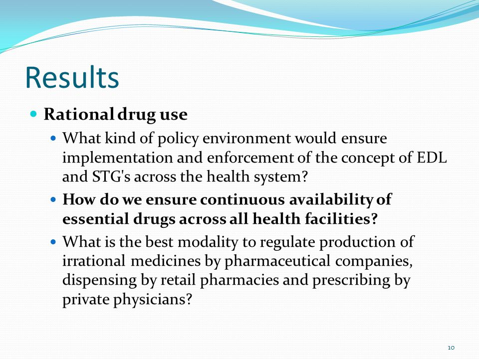Results Rational drug use What kind of policy environment would ensure implementation and enforcement of the concept of EDL and STG's across the healt