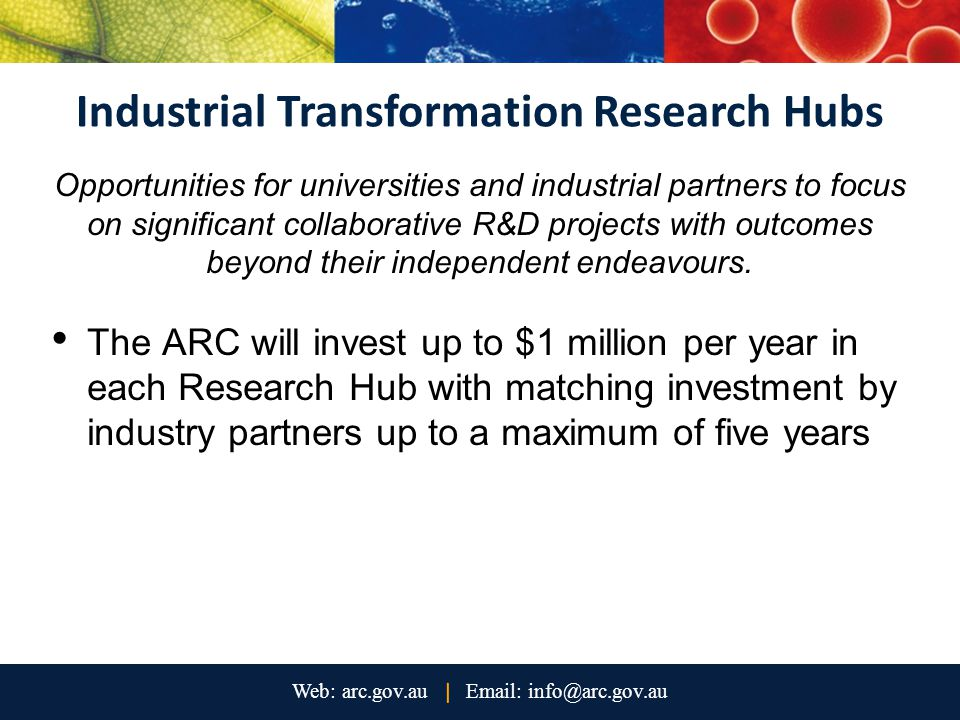 Industrial Transformation Research Hubs Opportunities for universities and industrial partners to focus on significant collaborative R&D projects with outcomes beyond their independent endeavours.