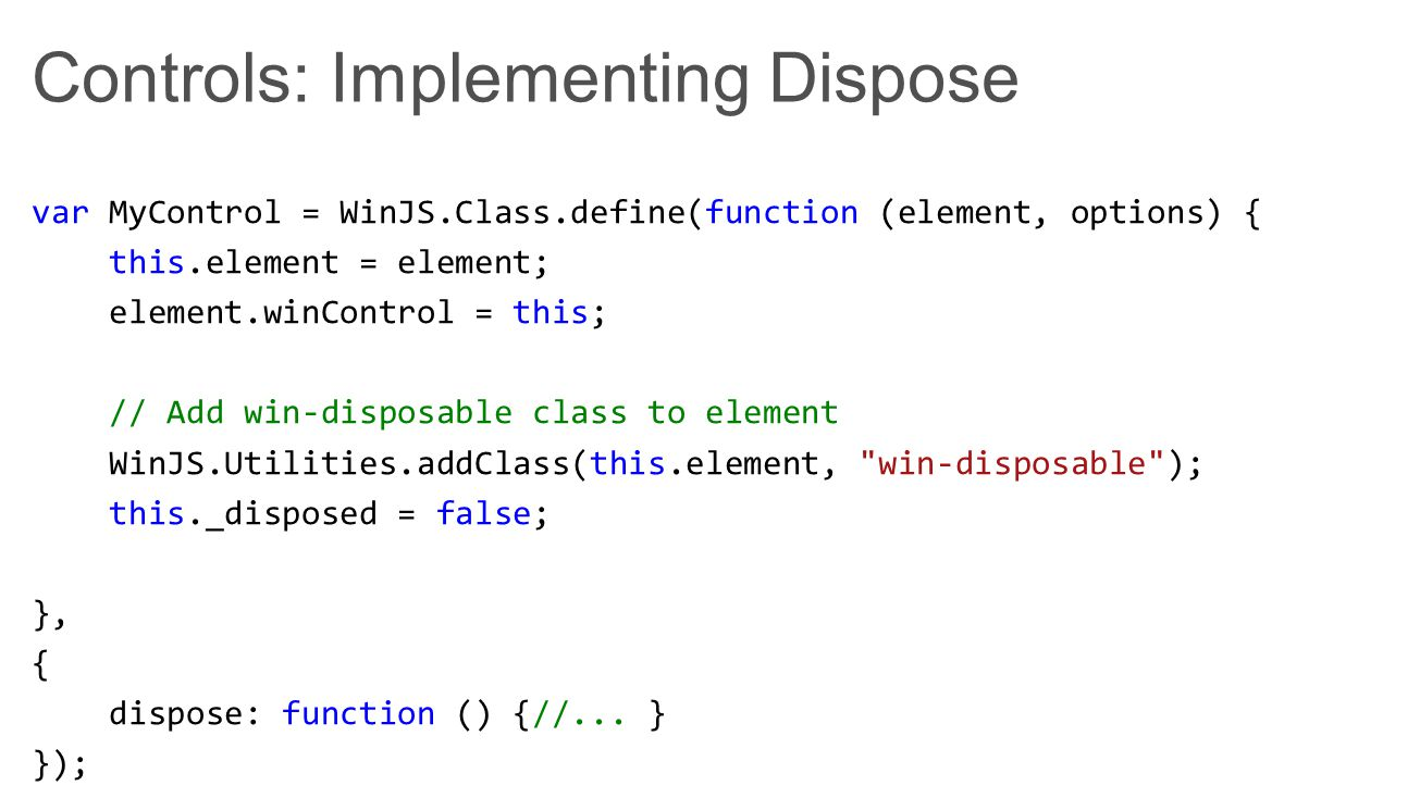 Controls: Implementing Dispose var MyControl = WinJS.Class.define(function (element, options) { this.element = element; element.winControl = this; // Add win-disposable class to element WinJS.Utilities.addClass(this.element, win-disposable ); this._disposed = false; }, { dispose: function () {//...
