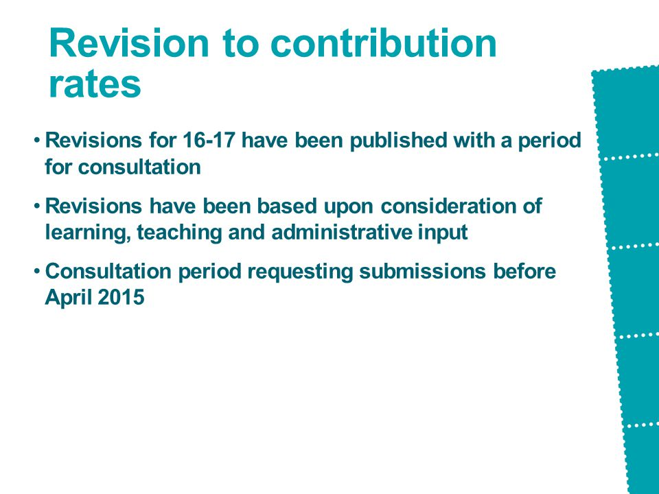 Revision to contribution rates Revisions for 16-17 have been published with a period for consultation Revisions have been based upon consideration of learning, teaching and administrative input Consultation period requesting submissions before April 2015