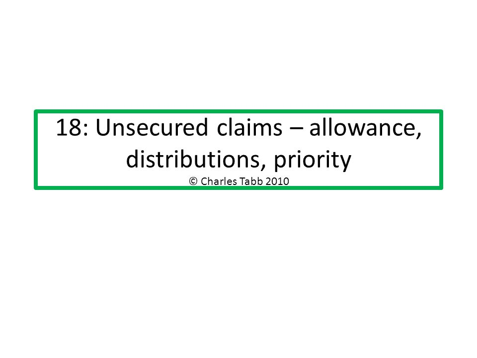 18: Unsecured claims – allowance, distributions, priority © Charles Tabb 2010