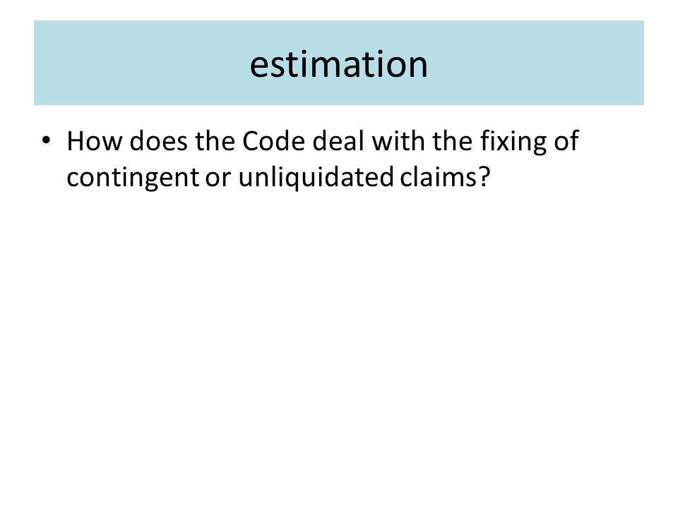 estimation How does the Code deal with the fixing of contingent or unliquidated claims?