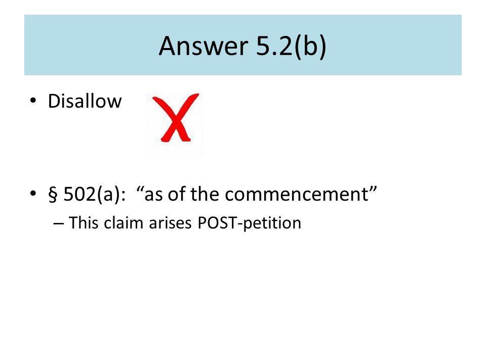 Answer 5.2(b) Disallow § 502(a): as of the commencement – This claim arises POST-petition