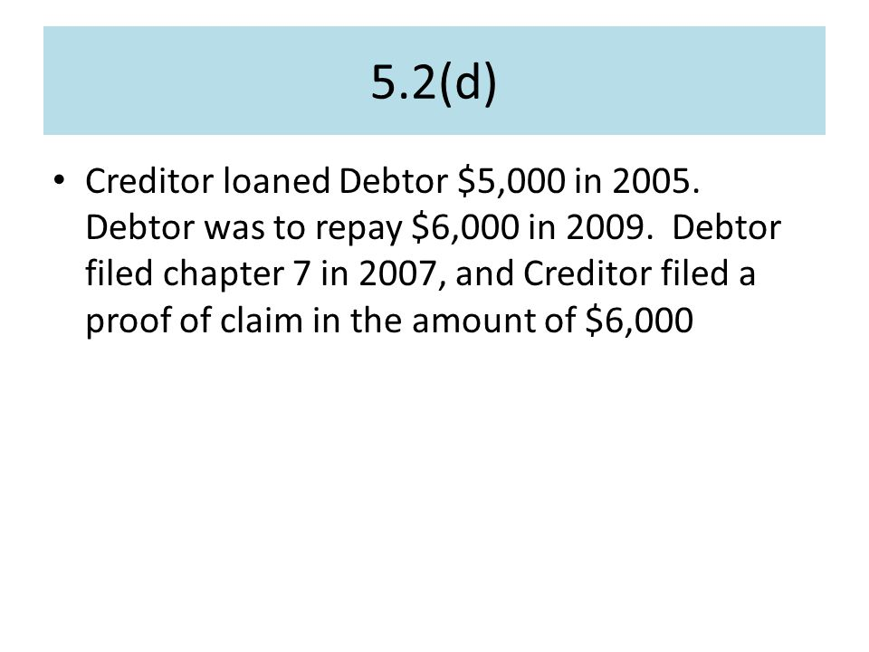 5.2(d) Creditor loaned Debtor $5,000 in 2005. Debtor was to repay $6,000 in 2009.