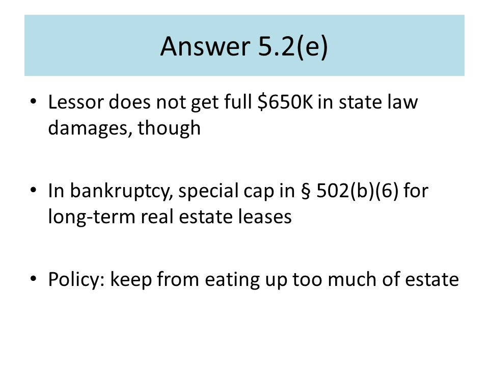 Answer 5.2(e) Lessor does not get full $650K in state law damages, though In bankruptcy, special cap in § 502(b)(6) for long-term real estate leases Policy: keep from eating up too much of estate