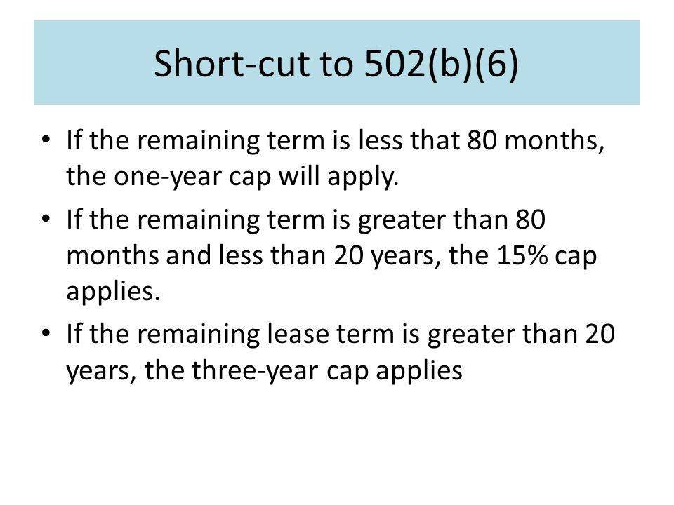Short-cut to 502(b)(6) If the remaining term is less that 80 months, the one-year cap will apply.