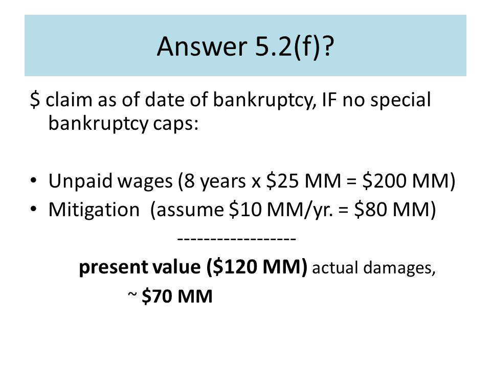 Answer 5.2(f)? $ claim as of date of bankruptcy, IF no special bankruptcy caps: Unpaid wages (8 years x $25 MM = $200 MM) Mitigation (assume $10 MM/yr