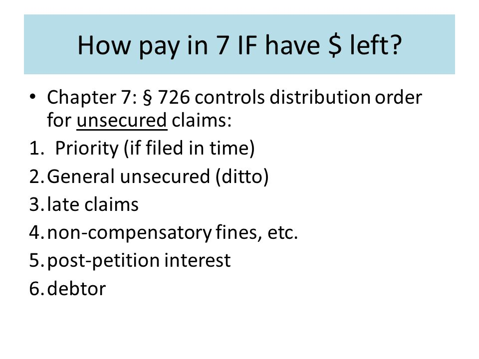 How pay in 7 IF have $ left. Chapter 7: § 726 controls distribution order for unsecured claims: 1.