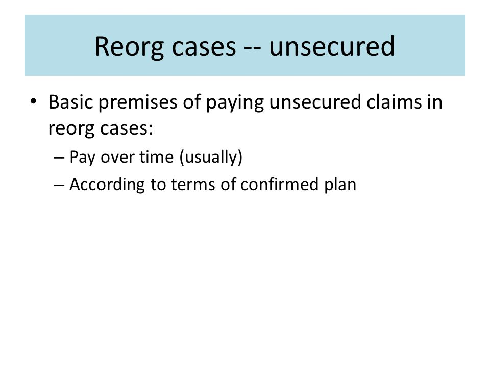 Reorg cases -- unsecured Basic premises of paying unsecured claims in reorg cases: – Pay over time (usually) – According to terms of confirmed plan