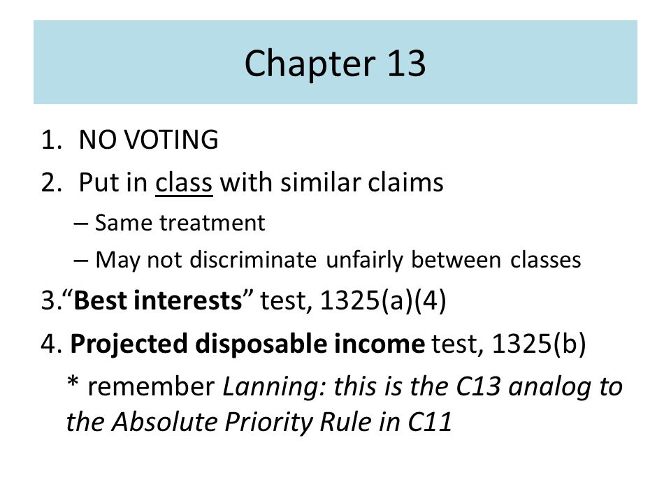 Chapter 13 1.NO VOTING 2.Put in class with similar claims – Same treatment – May not discriminate unfairly between classes 3. Best interests test, 1325(a)(4) 4.