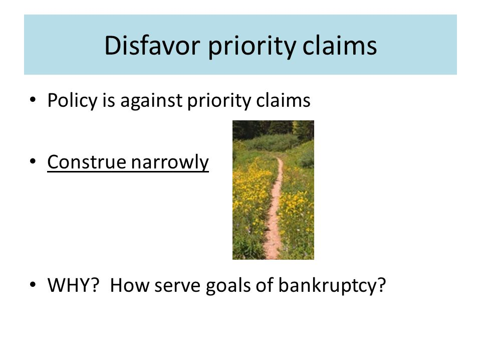 Disfavor priority claims Policy is against priority claims Construe narrowly WHY.