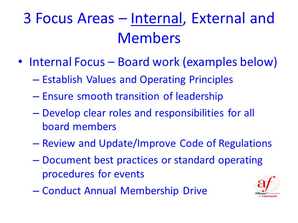 3 Focus Areas – Internal, External and Members Internal Focus – Board work (examples below) – Establish Values and Operating Principles – Ensure smooth transition of leadership – Develop clear roles and responsibilities for all board members – Review and Update/Improve Code of Regulations – Document best practices or standard operating procedures for events – Conduct Annual Membership Drive