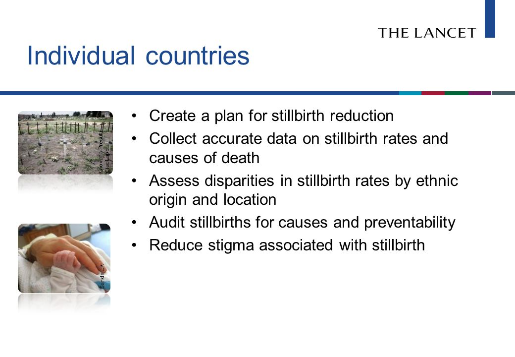 Individual countries Create a plan for stillbirth reduction Collect accurate data on stillbirth rates and causes of death Assess disparities in stillbirth rates by ethnic origin and location Audit stillbirths for causes and preventability Reduce stigma associated with stillbirth Sands UK Giovanni Presutti CiaoLapo