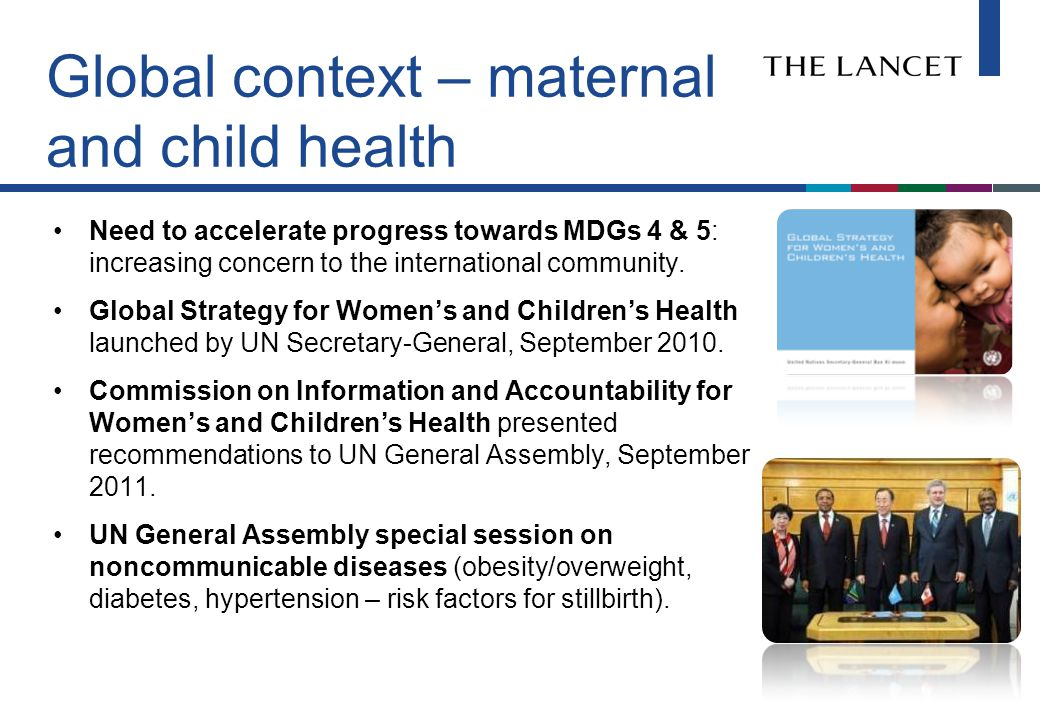 Global context – maternal and child health Need to accelerate progress towards MDGs 4 & 5: increasing concern to the international community.
