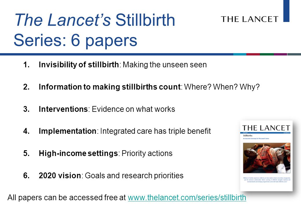 The Lancet's Stillbirth Series Research articles (2) Stillbirth rate estimate and trends for 193 countries Risk factors for stillbirth in high-income countries Commentaries (8) Lancet editors Parent's perspective Professionals' perspective and commitment Including stillbirths in family health Stillbirth estimates Stillbirth risk factors Inequalities in stillbirth Stillbirth and reproductive rights Executive summary – also available in French and Italian