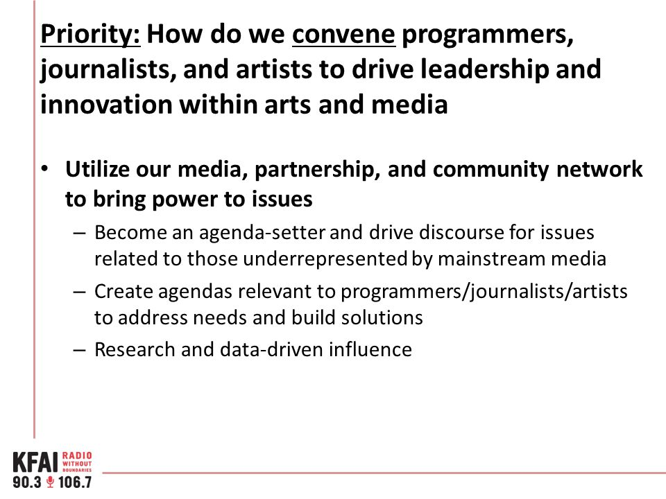 Priority: How do we convene programmers, journalists, and artists to drive leadership and innovation within arts and media Utilize our media, partners