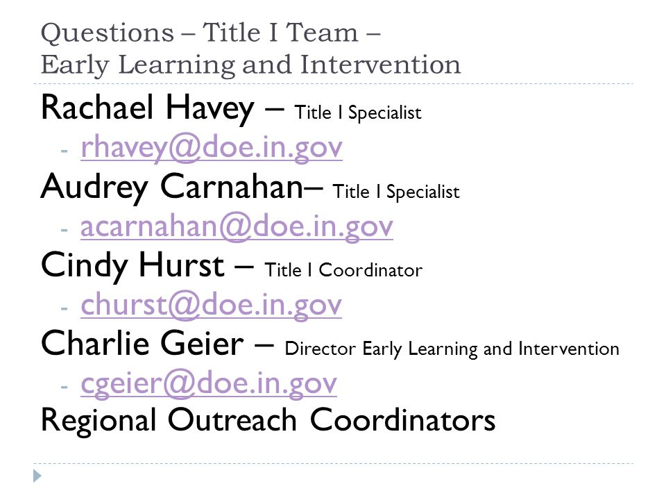 Questions – Title I Team – Early Learning and Intervention Rachael Havey – Title I Specialist - rhavey@doe.in.gov rhavey@doe.in.gov Audrey Carnahan– Title I Specialist - acarnahan@doe.in.gov acarnahan@doe.in.gov Cindy Hurst – Title I Coordinator - churst@doe.in.gov churst@doe.in.gov Charlie Geier – Director Early Learning and Intervention - cgeier@doe.in.gov cgeier@doe.in.gov Regional Outreach Coordinators