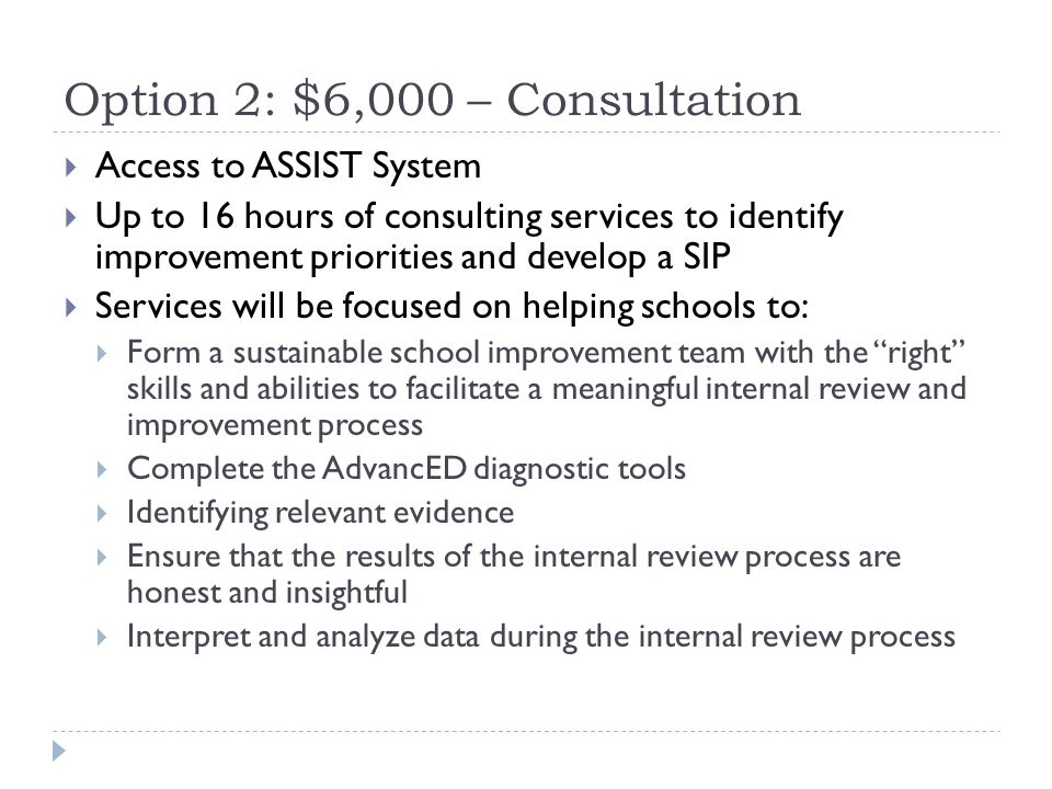 Option 2: $6,000 – Consultation  Access to ASSIST System  Up to 16 hours of consulting services to identify improvement priorities and develop a SIP  Services will be focused on helping schools to:  Form a sustainable school improvement team with the right skills and abilities to facilitate a meaningful internal review and improvement process  Complete the AdvancED diagnostic tools  Identifying relevant evidence  Ensure that the results of the internal review process are honest and insightful  Interpret and analyze data during the internal review process