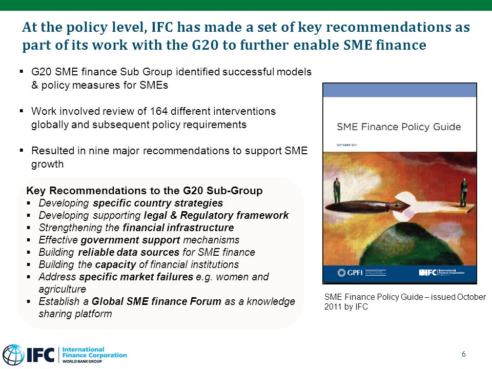 At the policy level, IFC has made a set of key recommendations as part of its work with the G20 to further enable SME finance  G20 SME finance Sub Group identified successful models & policy measures for SMEs  Work involved review of 164 different interventions globally and subsequent policy requirements  Resulted in nine major recommendations to support SME growth Key Recommendations to the G20 Sub-Group  Developing specific country strategies  Developing supporting legal & Regulatory framework  Strengthening the financial infrastructure  Effective government support mechanisms  Building reliable data sources for SME finance  Building the capacity of financial institutions  Address specific market failures e.g.