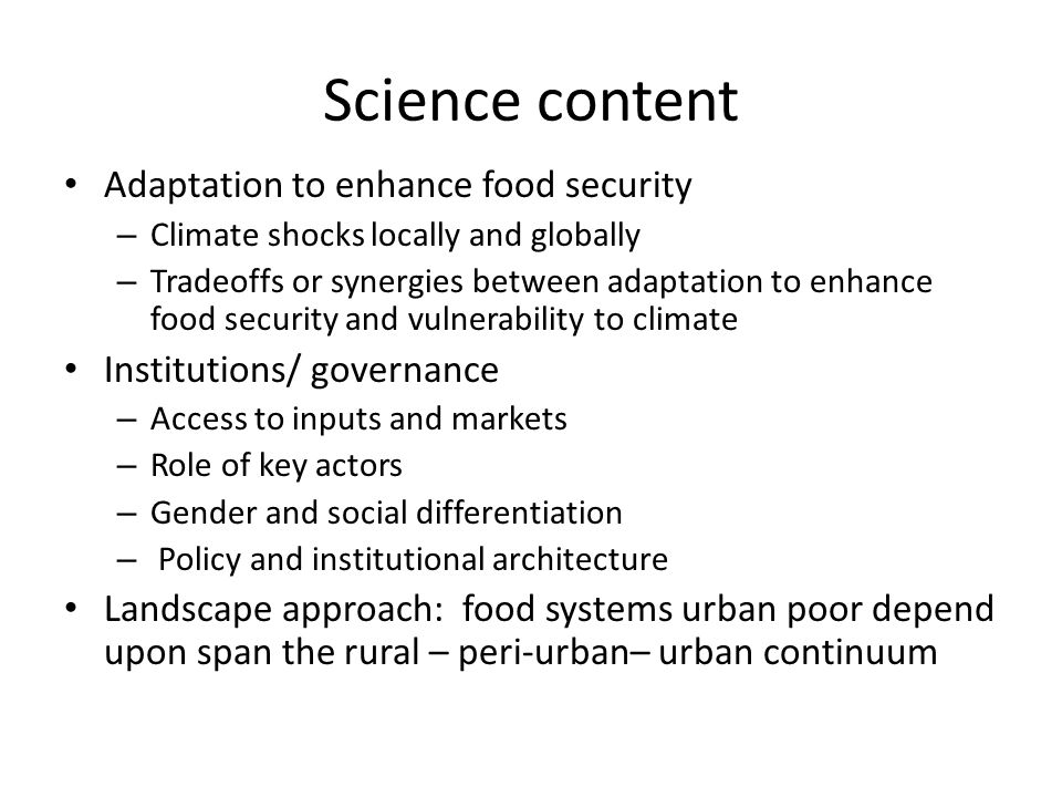 Science content Adaptation to enhance food security – Climate shocks locally and globally – Tradeoffs or synergies between adaptation to enhance food security and vulnerability to climate Institutions/ governance – Access to inputs and markets – Role of key actors – Gender and social differentiation – Policy and institutional architecture Landscape approach: food systems urban poor depend upon span the rural – peri-urban– urban continuum