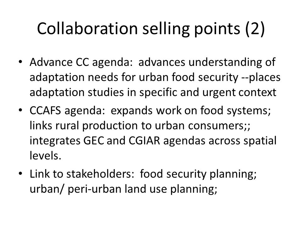 Collaboration selling points (2) Advance CC agenda: advances understanding of adaptation needs for urban food security --places adaptation studies in specific and urgent context CCAFS agenda: expands work on food systems; links rural production to urban consumers;; integrates GEC and CGIAR agendas across spatial levels.